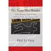 His Name Was Murder: Real Kansas City Crime Stories from the Prosecutor