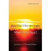 How Can I See the Light When it's So Dark? by Linda Douty