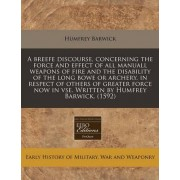 A Breefe Discourse, Concerning the Force and Effect of All Manuall Weapons of Fire and the Disability of the Long Bowe or Archery, in Respect of Others of Greater Force Now in VSE. Written by Humfrey Barwick. (1592) by Humfrey Barwick