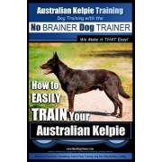 Australian Kelpie Training Dog Training with the No Brainer Dog Trainer We Make It That Easy!: How to Easily Train Your Australian Kelpie