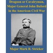 Dragoon or Cavalryman, Major General John Buford in the American Civil War by Army Command and General Staff College