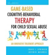 Game-Based Cognitive-Behavioral Therapy for Child Sexual Abuse by Craig I. Springer