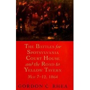 The Battles for Spotsylvania Court House and the Road to Yellow Tavern by Gordon C. Rhea