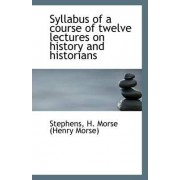 Syllabus of a Course of Twelve Lectures on History and Historians by Stephens H Morse (Henry Morse)