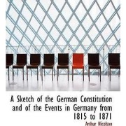 A Sketch of the German Constitution and of the Events in Germany from 1815 to 1871 by Arthur Nicolson