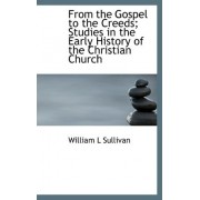From the Gospel to the Creeds; Studies in the Early History of the Christian Church by William L Sullivan