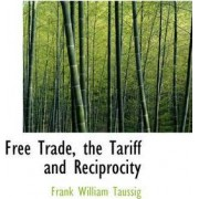 Free Trade, the Tariff and Reciprocity by Frank William Taussig PhD