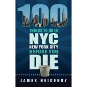 100 Things to Do in New York City Before You Die by James Heidenry