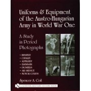 Uniforms & Equipment of the Austro-Hungarian Army in World War One by Spencer Anthony Coil