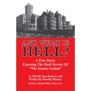"And What Is Hell?: A True Story: Exposing the Dark Secrets of ""The Insane Asylum"""
