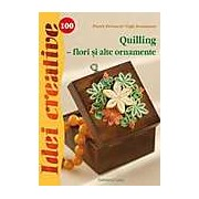 Quilling - Flori si alte Ornamente Idei Creative 100