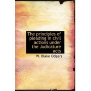 The Principles of Pleading in Civil Actions Under the Judicature Acts by W Blake Odgers