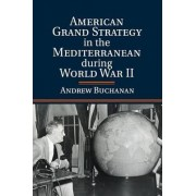 American Grand Strategy in the Mediterranean During World War II by Andrew Buchanan