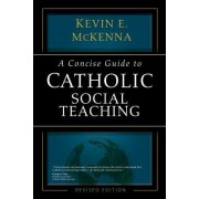 A Concise Guide to Catholic Social Teaching by Kevin E. McKenna