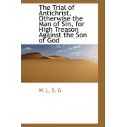 The Trial of Antichrist, Otherwise the Man of Sin, for High Treason Against the Son of God by W L S G
