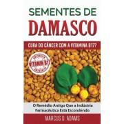 Marcus D. Adams Sementes de Damasco – Cura do Câncer com a Vitamina B17?: O Remédio Antigo Que a Indústria Farmacêutica Está Escondendo