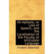 On Aphasia, or Loss of Speech, and the Localisation of the Faculty of Articulate Language by Frederic Bateman