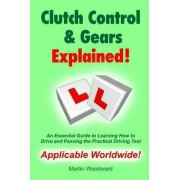 Clutch Control & Gears Explained - An Essential Guide to Learning to Drive and Passing the Practical Driving Test by Martin Woodward
