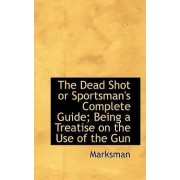 The Dead Shot or Sportsman's Complete Guide; Being a Treatise on the Use of the Gun by Marksman