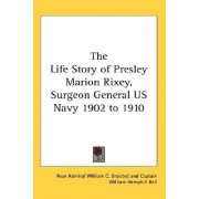 The Life Story of Presley Marion Rixey, Surgeon General US Navy 1902 to 1910 by Rear Admiral William C Braisted