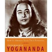 How to Awaken Your True Potential by Paramahansa Yogananda