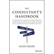 The Consultant's Handbook - a Practical Guide to Delivering High-value and Differentiated Dervices in a Competitive Marketplace by Samir Parikh