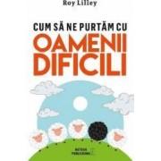Cum sa ne purtam cu oamenii dificili - Roy Lilley