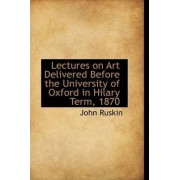 Lectures on Art Delivered Before the University of Oxford in Hilary Term, 1870 by John Ruskin