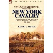 Civil War Experiences with the New York Cavalry Under Bayard, Gregg, Kilpatrick, Custer, Raulston & Newberry 1862-1864 by Henry C Meyer