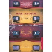 This Is Not Civilization by Robert Rosenberg