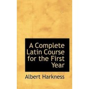 A Complete Latin Course for the First Year by Albert Harkness