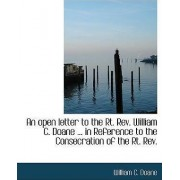 An Open Letter to the Rt. REV. William C. Doane ... in Reference to the Consecration of the Rt. REV. by William C Doane