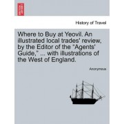 Where to Buy at Yeovil. an Illustrated Local Trades' Review, by the Editor of the Agents' Guide, ... with Illustrations of the West of England. by Anonymous