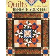 Quilts Beneath Your Feet by Christine Porter