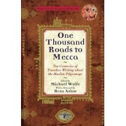 One Thousand Roads to Mecca: Ten Centuries of Traveller's Writing about Muslim Pilgrimage by Michael Wolfe