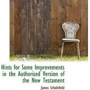 Hints for Some Improvements in the Authorised Version of the New Testament by James Scholefield