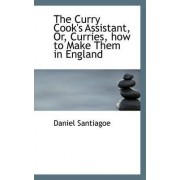 The Curry Cook's Assistant, Or, Curries, How to Make Them in England by Daniel Santiagoe