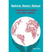 Rethink, Retool, Reboot: Technology as If People and Planet Mattered
