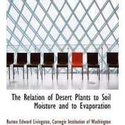 The Relation of Desert Plants to Soil Moisture and to Evaporation by Burton Edward Livingston