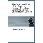 The Supposed Visit of St. Paul to Britain. a Lecture Delivered in the University of Oxford by Cardwell Edward