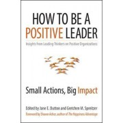 How to Be a Positive Leader: Small Actions, Big Impact by Jane S. Dutton