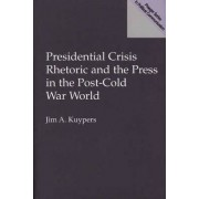 Presidential Crisis Rhetoric and the Press in the Post-Cold War World by Jim A. Kuypers