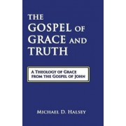 The Gospel of Grace and Truth by Michael D Halsey