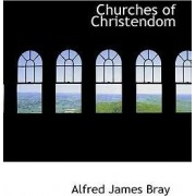 Churches of Christendom by Alfred James Bray