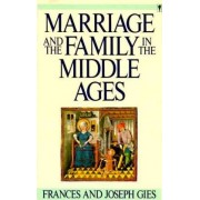 Marriage and the Family in the Middle Ages by Frances Gies
