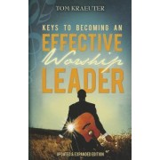 Keys to Becoming an Effective Worship Leader by Tom Kraeuter