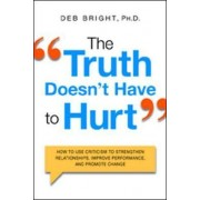 The Truth Doesn't Have to Hurt: How to Use Criticism to Strengthen Relationships, Improve Performance, and Promote Change by Deb Bright