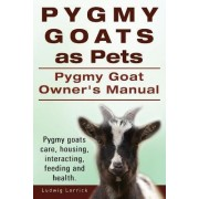 Pygmy Goats as Pets. Pygmy Goat Owners Manual. Pygmy Goats Care, Housing, Interacting, Feeding and Health. by Ludwig Lorrick