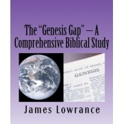 The Genesis Gap - A Comprehensive Biblical Study by James M Lowrance