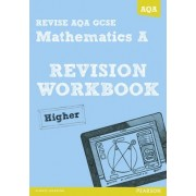 REVISE AQA: GCSE Mathematics A Revision Workbook Higher by Greg Byrd